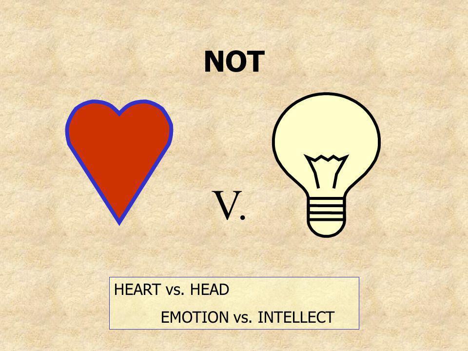 NOT V. HEART vs. HEAD EMOTION vs. INTELLECT