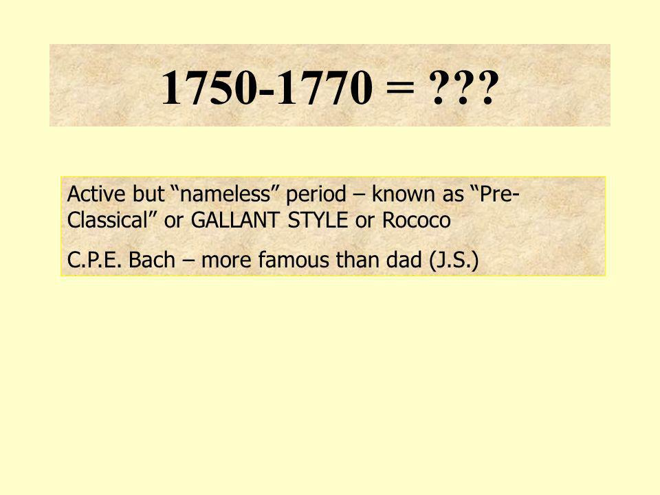 1750-1770 = Active but nameless period – known as Pre-Classical or GALLANT STYLE or Rococo.