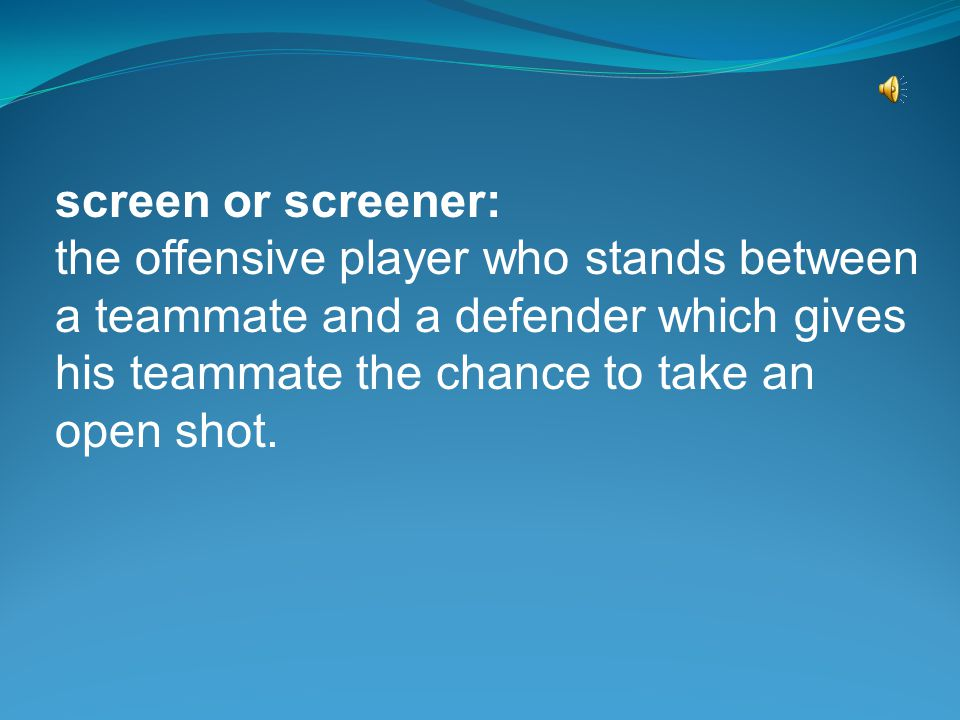 screen or screener: the offensive player who stands between a teammate and a defender which gives his teammate the chance to take an open shot.