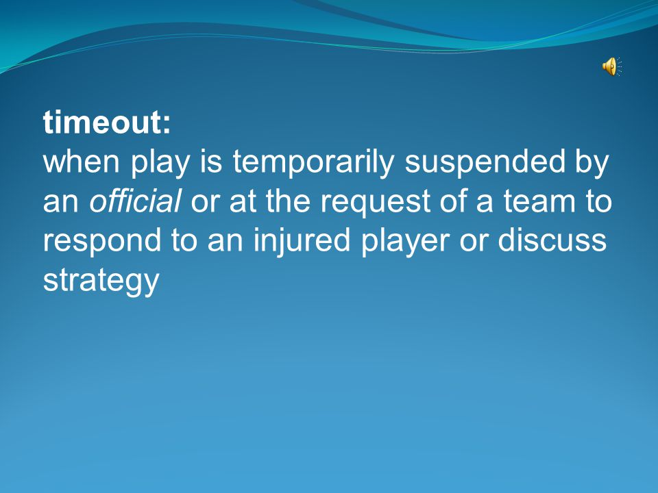 timeout: when play is temporarily suspended by an official or at the request of a team to respond to an injured player or discuss strategy.