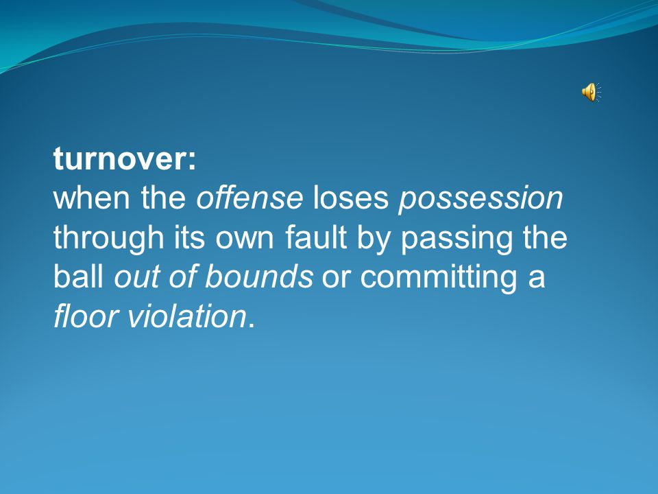 turnover: when the offense loses possession through its own fault by passing the ball out of bounds or committing a floor violation.