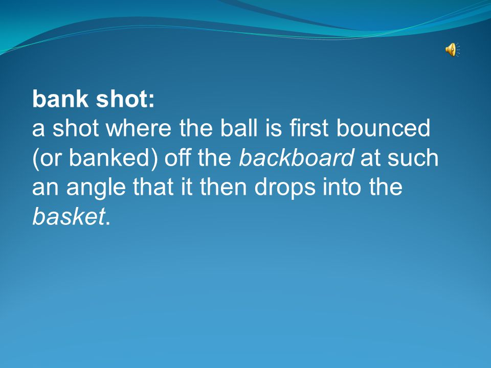 bank shot: a shot where the ball is first bounced (or banked) off the backboard at such an angle that it then drops into the basket.