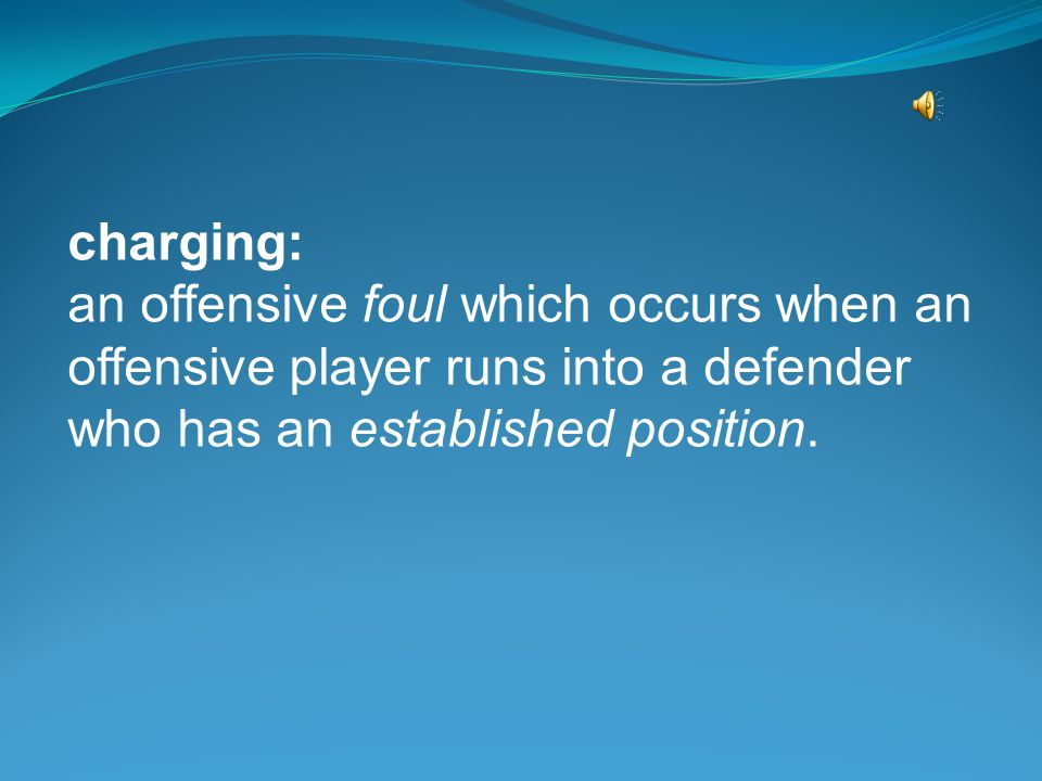 charging: an offensive foul which occurs when an offensive player runs into a defender who has an established position.