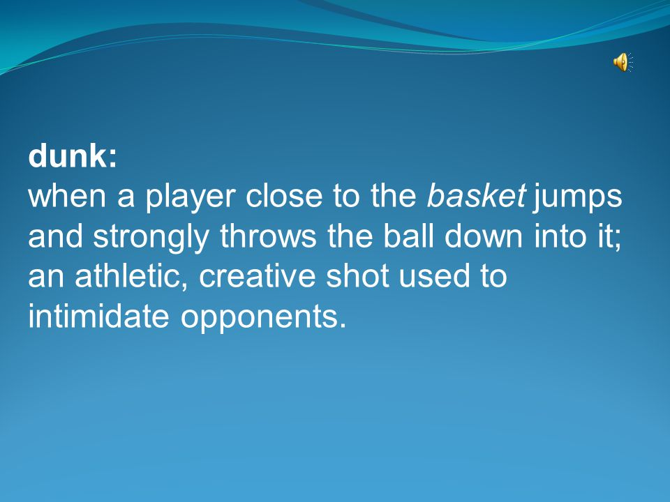 dunk: when a player close to the basket jumps and strongly throws the ball down into it; an athletic, creative shot used to intimidate opponents.