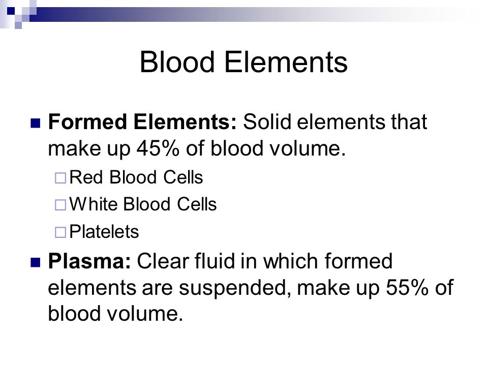Blood Elements Formed Elements: Solid elements that make up 45% of blood volume. Red Blood Cells. White Blood Cells.