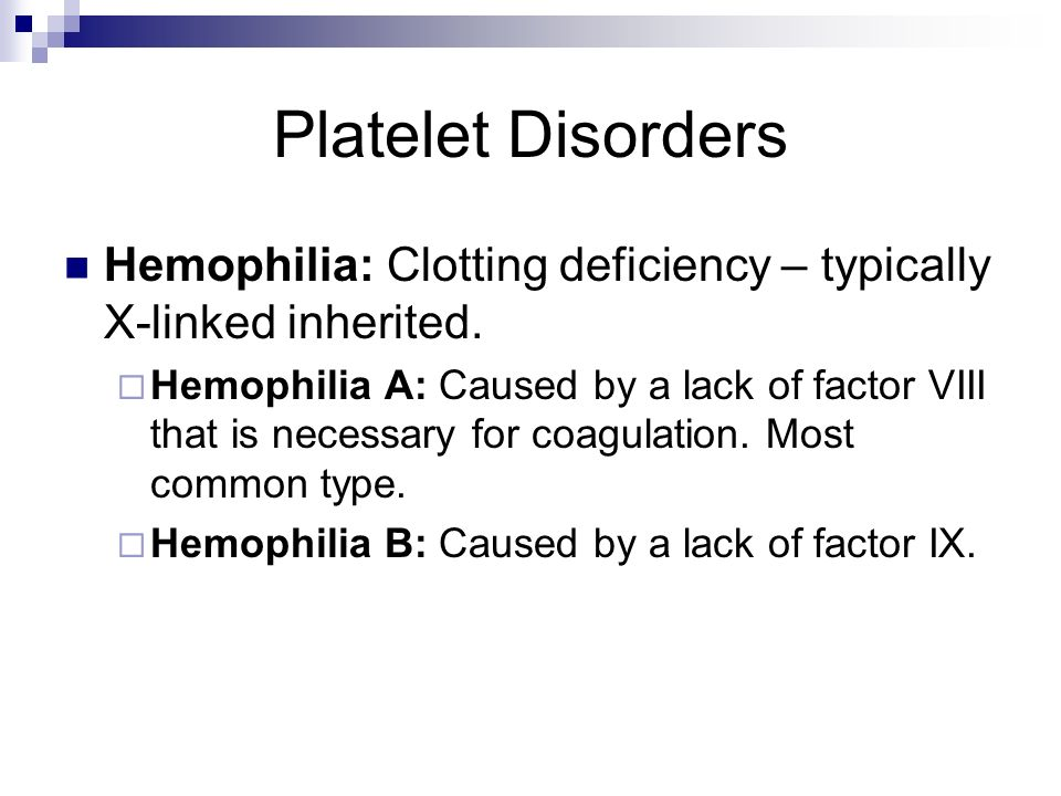 Platelet Disorders Hemophilia: Clotting deficiency – typically X-linked inherited.