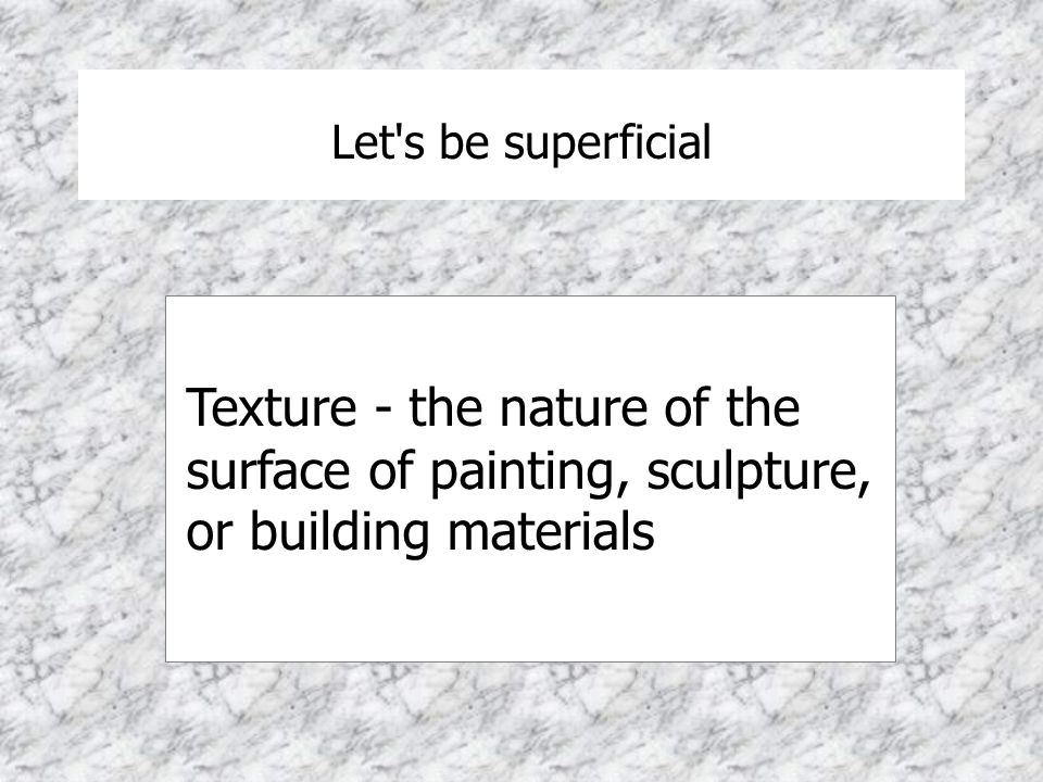 Let s be superficial Texture - the nature of the surface of painting, sculpture, or building materials.
