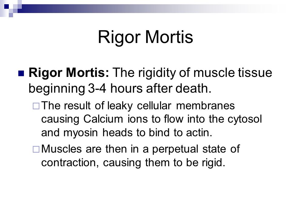 Rigor Mortis Rigor Mortis: The rigidity of muscle tissue beginning 3-4 hours after death.