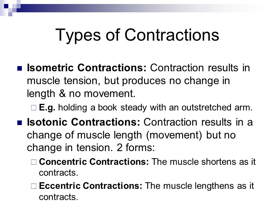 Types of Contractions Isometric Contractions: Contraction results in muscle tension, but produces no change in length & no movement.