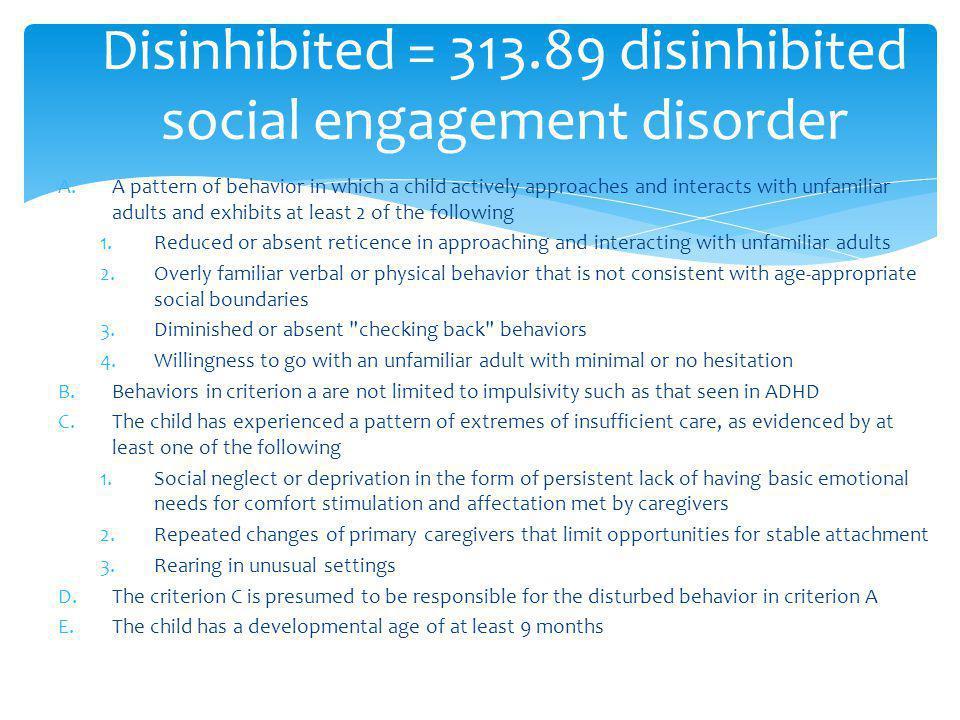 Disinhibited = 313.89 disinhibited social engagement disorder