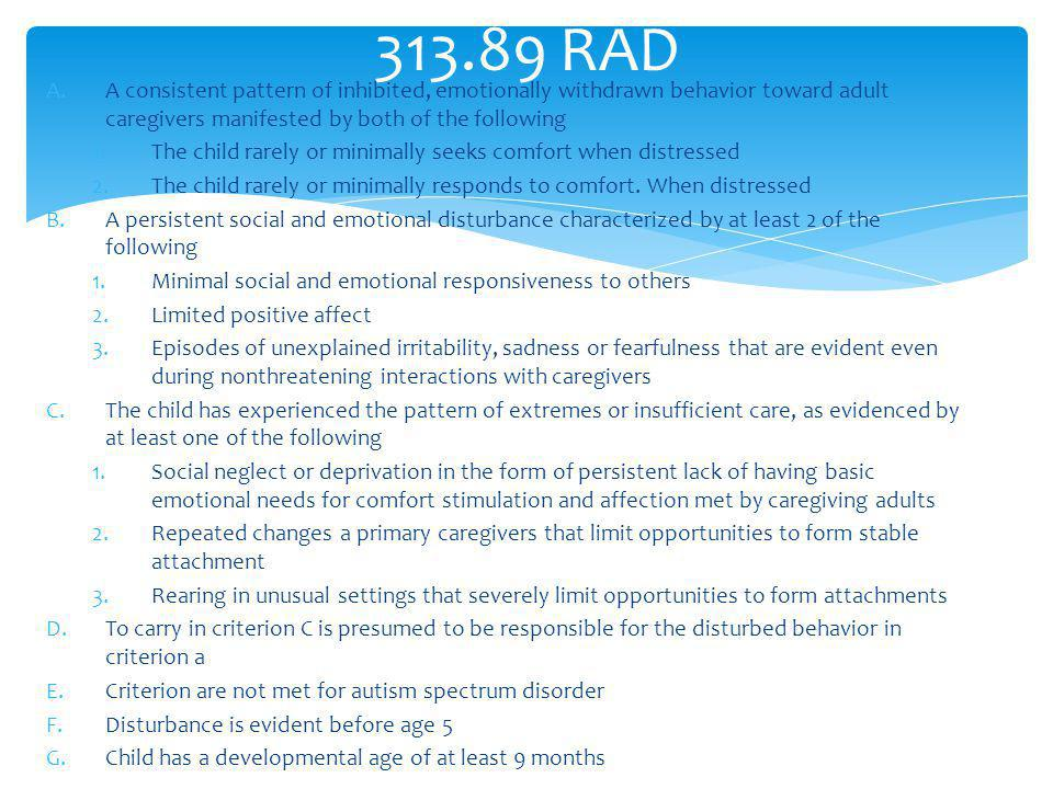 RAD A consistent pattern of inhibited, emotionally withdrawn behavior toward adult caregivers manifested by both of the following.