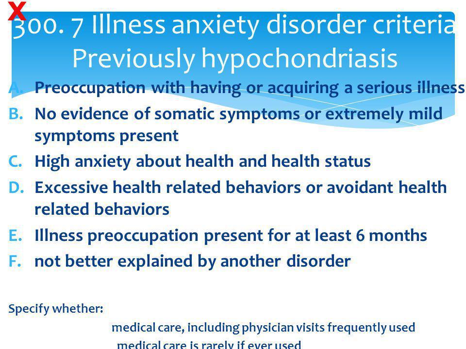300. 7 Illness anxiety disorder criteria Previously hypochondriasis