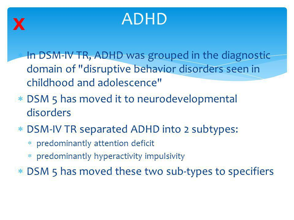 ADHD X. In DSM-IV TR, ADHD was grouped in the diagnostic domain of disruptive behavior disorders seen in childhood and adolescence