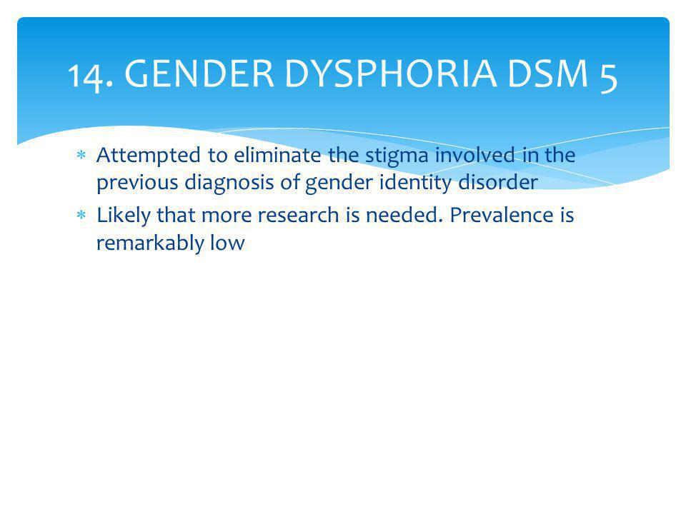 14. GENDER DYSPHORIA DSM 5 Attempted to eliminate the stigma involved in the previous diagnosis of gender identity disorder.