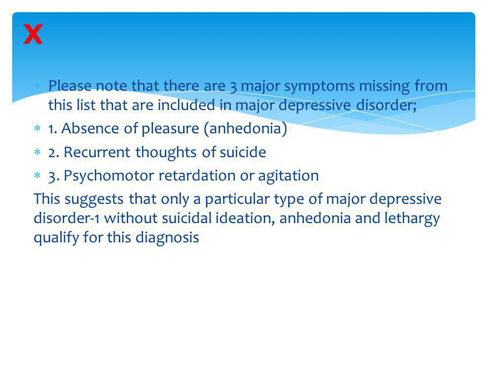X Please note that there are 3 major symptoms missing from this list that are included in major depressive disorder;