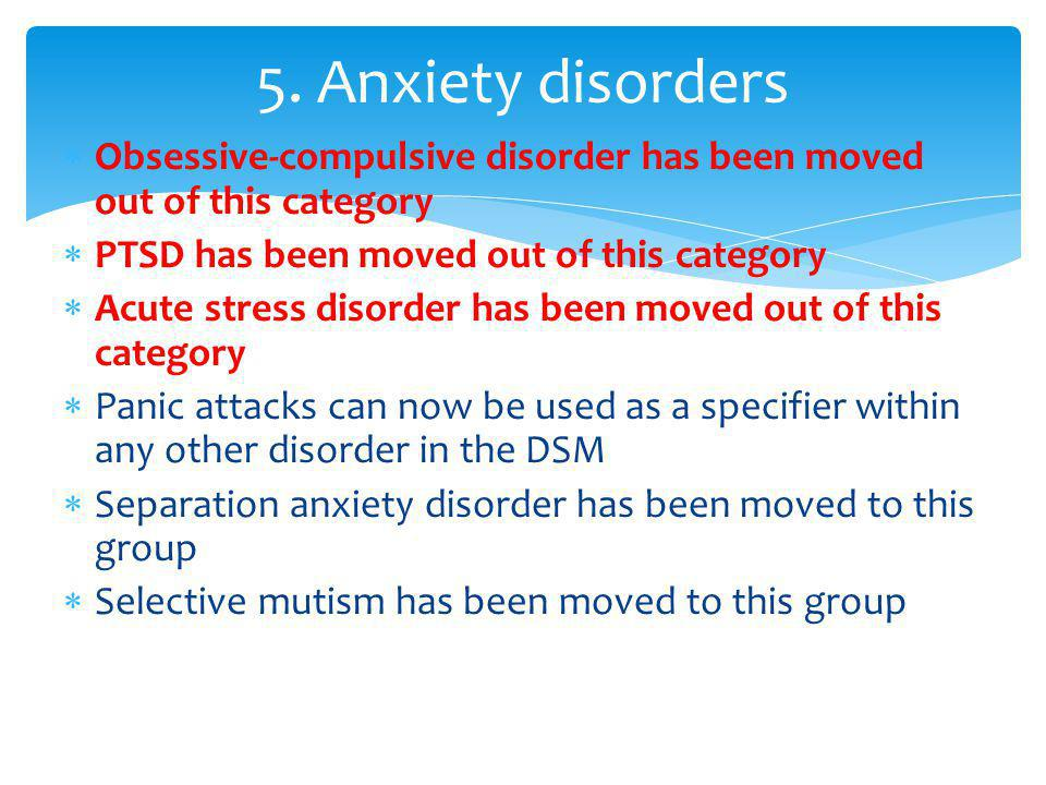 5. Anxiety disorders Obsessive-compulsive disorder has been moved out of this category. PTSD has been moved out of this category.
