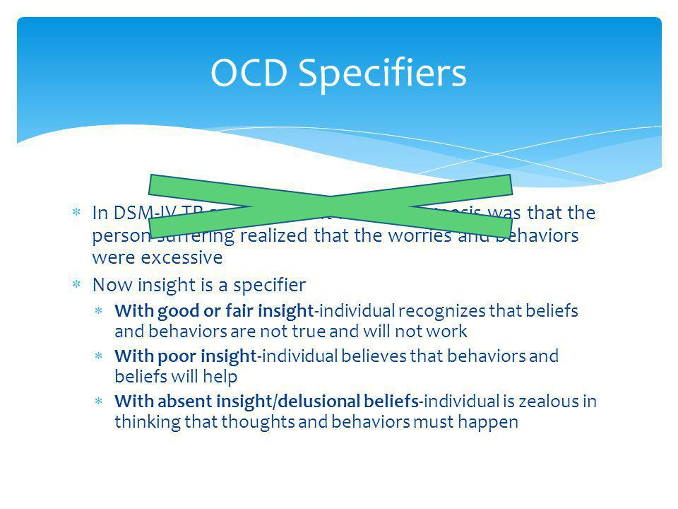 OCD Specifiers In DSM-IV TR a requirement for the diagnosis was that the person suffering realized that the worries and behaviors were excessive.