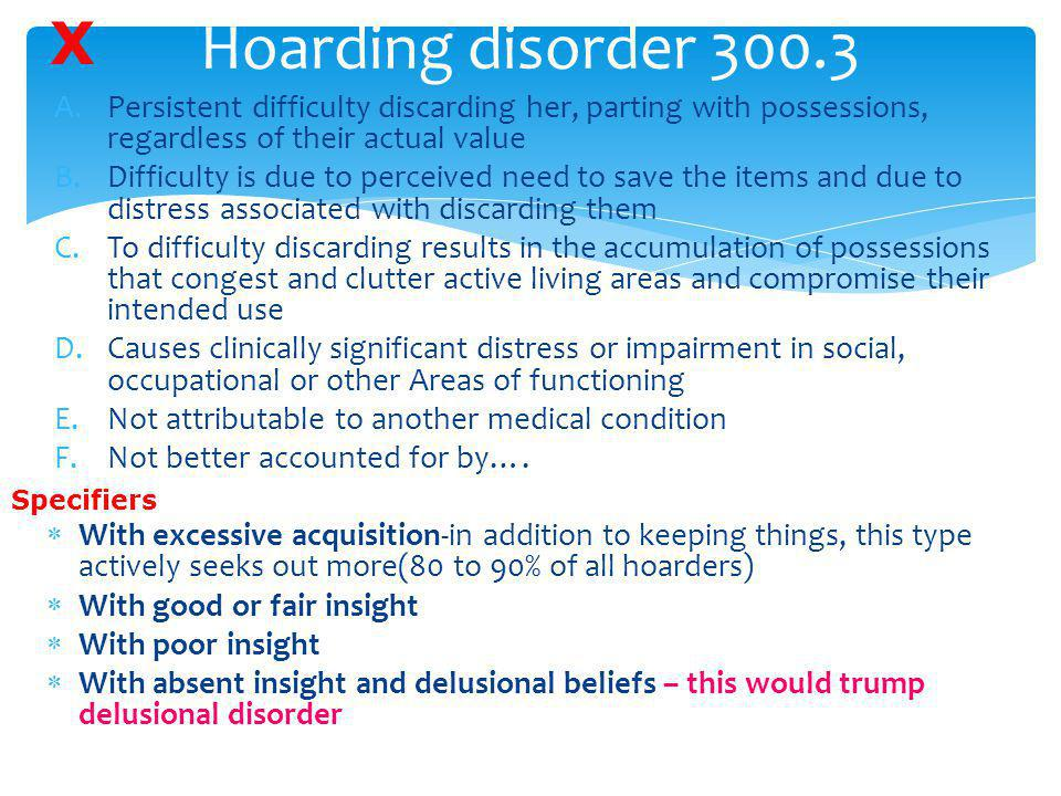 Hoarding disorder 300.3 X. Persistent difficulty discarding her, parting with possessions, regardless of their actual value.