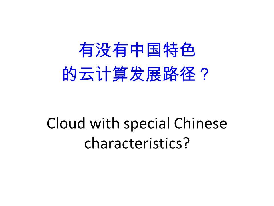 有没有中国特色 的云计算发展路径? Cloud with special Chinese characteristics