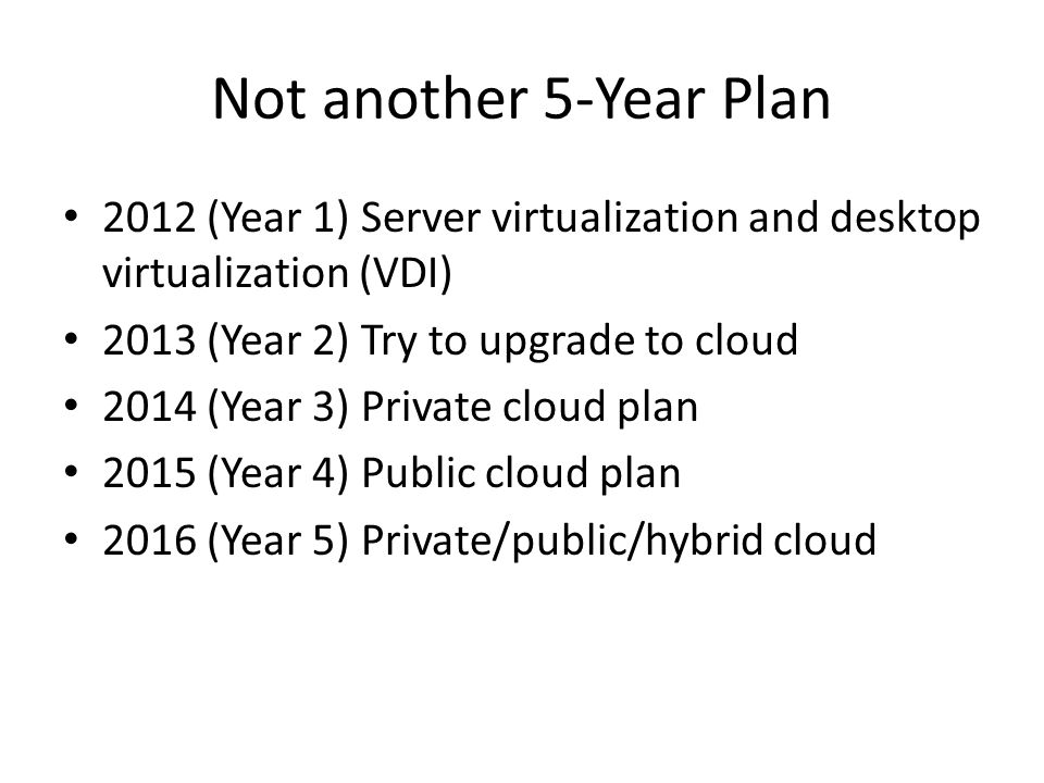 Not another 5-Year Plan 2012 (Year 1) Server virtualization and desktop virtualization (VDI) 2013 (Year 2) Try to upgrade to cloud.