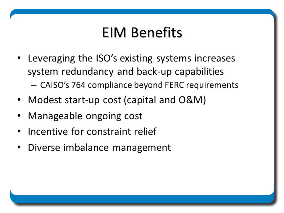 EIM Benefits Leveraging the ISO's existing systems increases system redundancy and back-up capabilities.