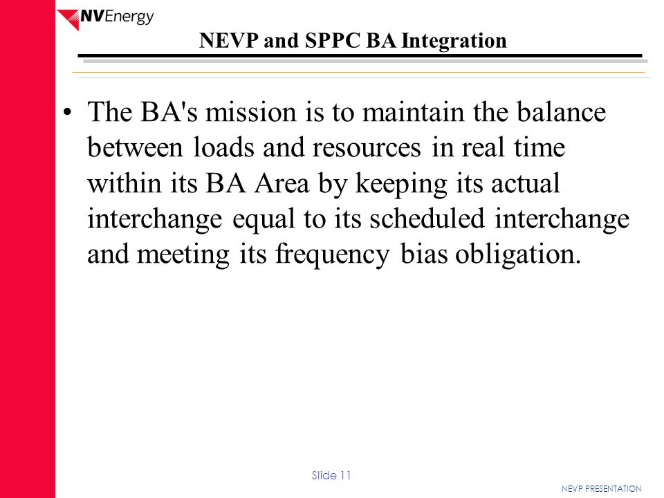 The BA s mission is to maintain the balance between loads and resources in real time within its BA Area by keeping its actual interchange equal to its scheduled interchange and meeting its frequency bias obligation.