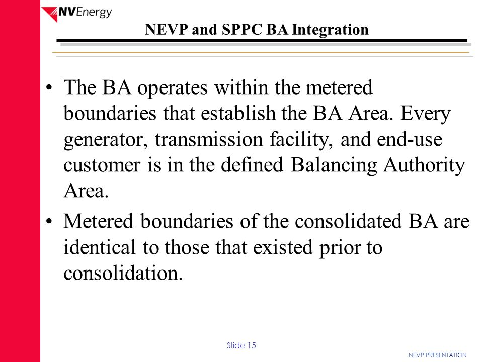 The BA operates within the metered boundaries that establish the BA Area. Every generator, transmission facility, and end-use customer is in the defined Balancing Authority Area.