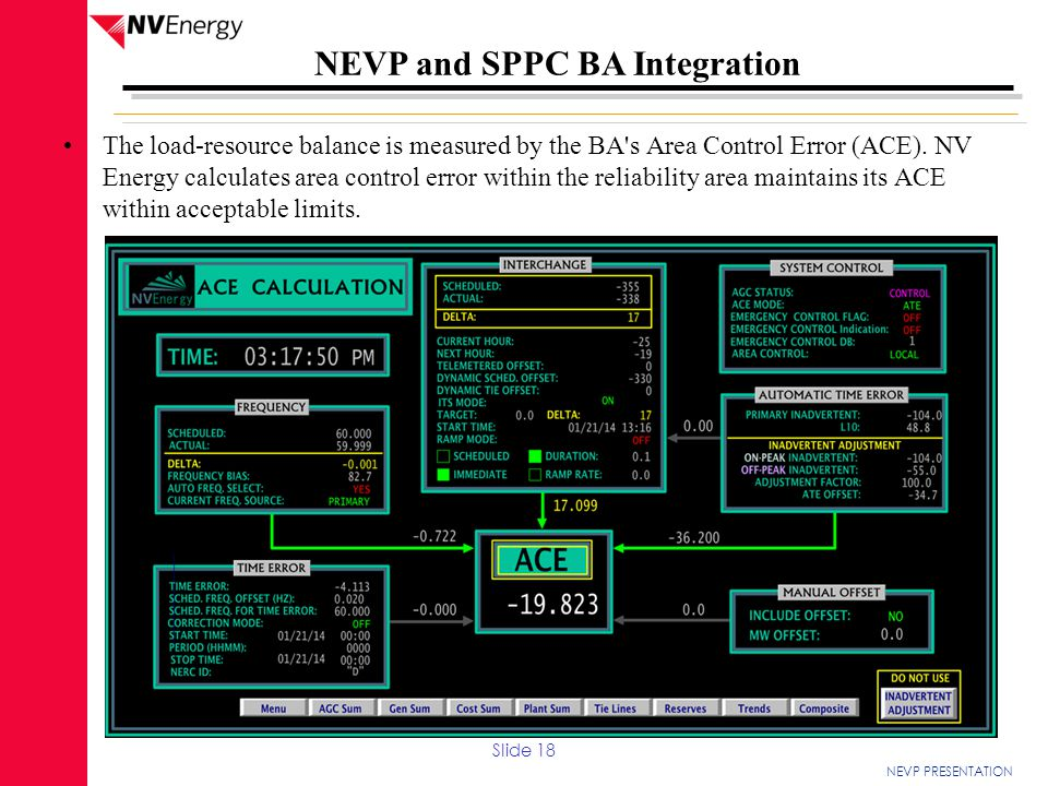 The load-resource balance is measured by the BA s Area Control Error (ACE). NV Energy calculates area control error within the reliability area maintains its ACE within acceptable limits.