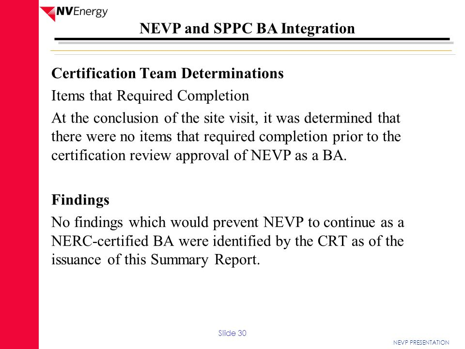 Certification Team Determinations Items that Required Completion At the conclusion of the site visit, it was determined that there were no items that required completion prior to the certification review approval of NEVP as a BA. Findings No findings which would prevent NEVP to continue as a NERC-certified BA were identified by the CRT as of the issuance of this Summary Report.