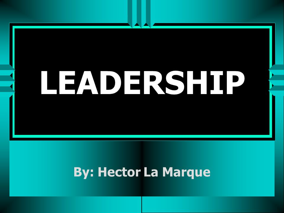 LEADERSHIP By: Hector La Marque