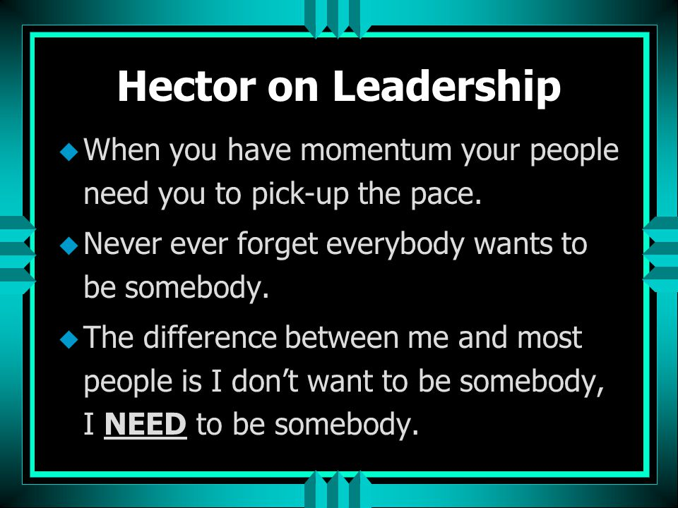 Hector on Leadership When you have momentum your people need you to pick-up the pace. Never ever forget everybody wants to be somebody.