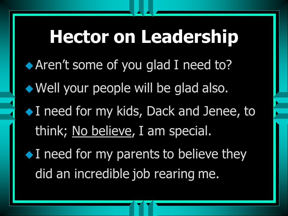 Hector on Leadership Aren't some of you glad I need to