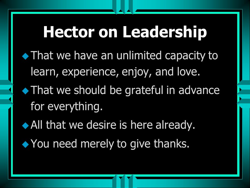 Hector on Leadership That we have an unlimited capacity to learn, experience, enjoy, and love. That we should be grateful in advance for everything.