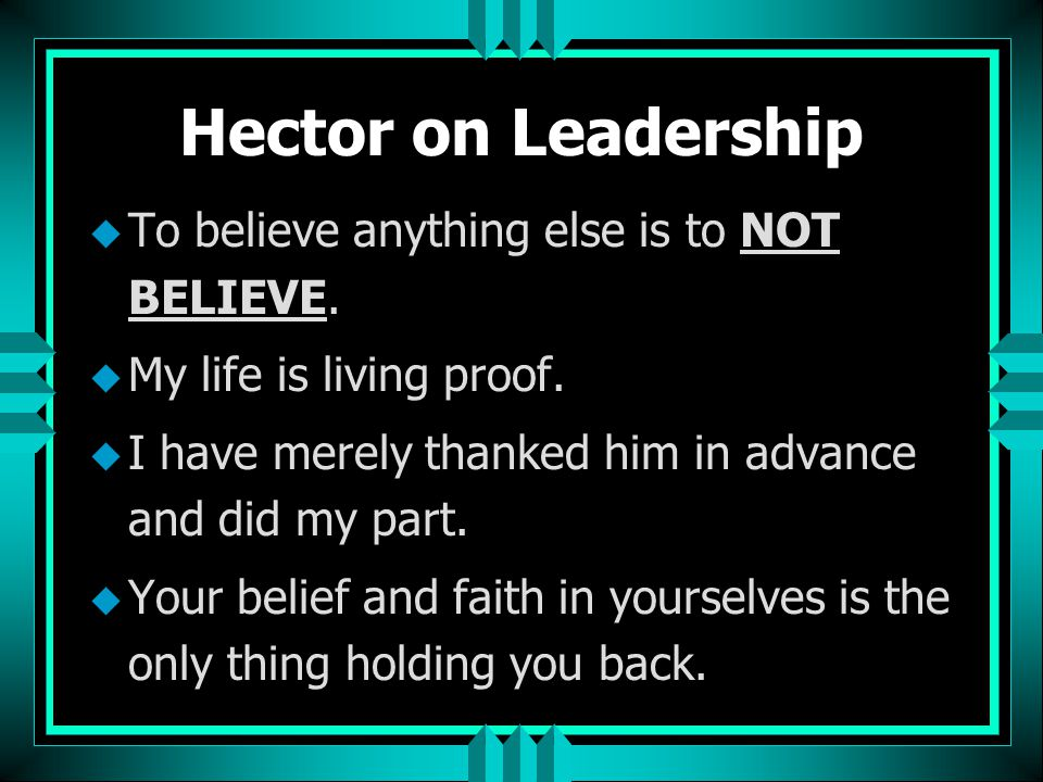 Hector on Leadership To believe anything else is to NOT BELIEVE.