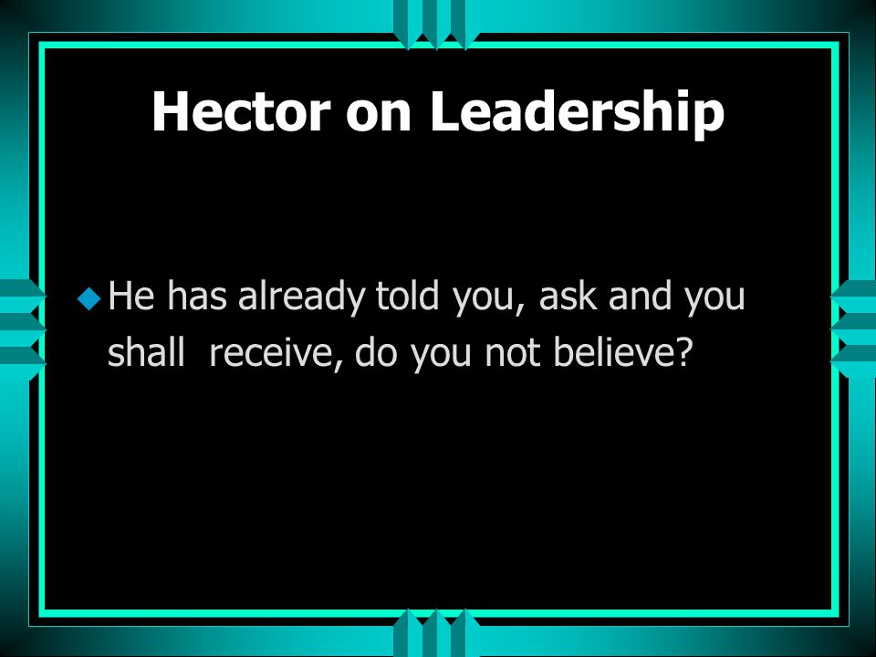 Hector on Leadership He has already told you, ask and you shall receive, do you not believe