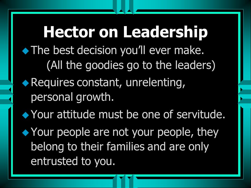 Hector on Leadership The best decision you'll ever make. (All the goodies go to the leaders) Requires constant, unrelenting, personal growth.