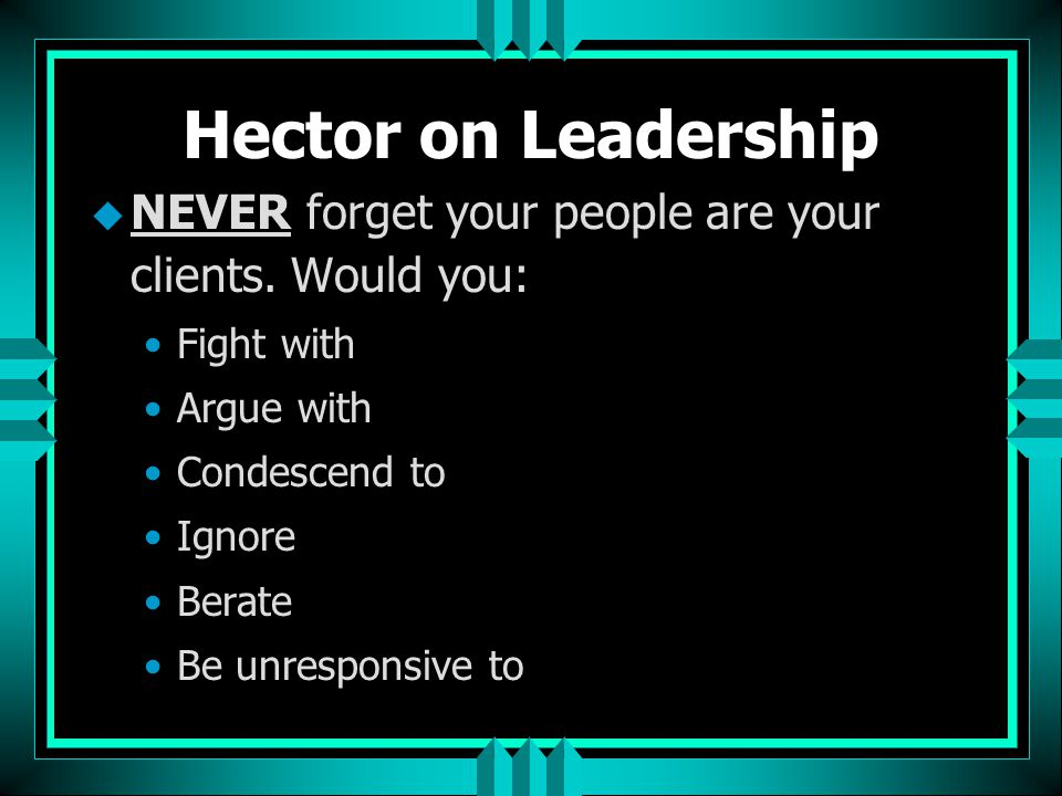 Hector on Leadership NEVER forget your people are your clients. Would you: Fight with. Argue with.