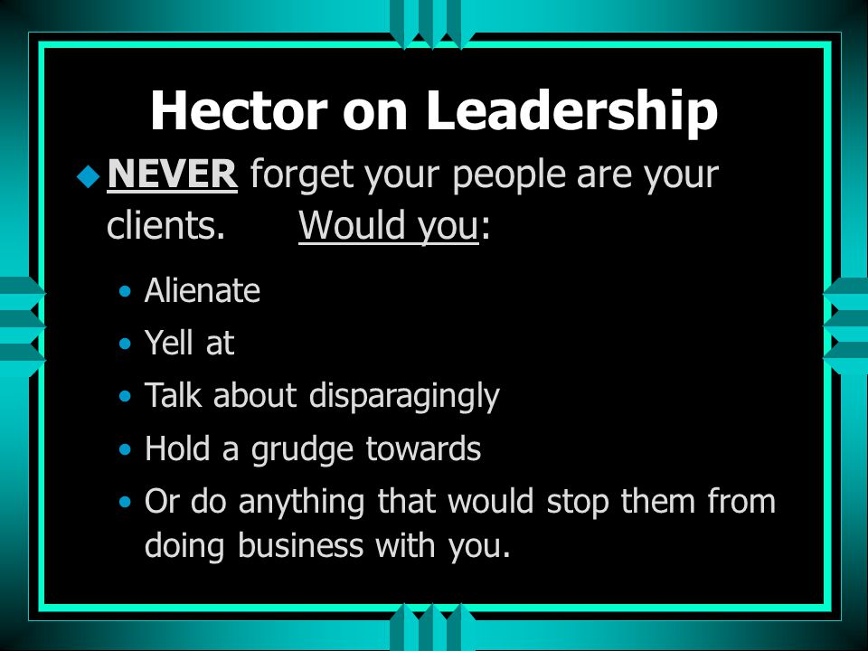 Hector on Leadership NEVER forget your people are your clients. Would you: Alienate. Yell at.