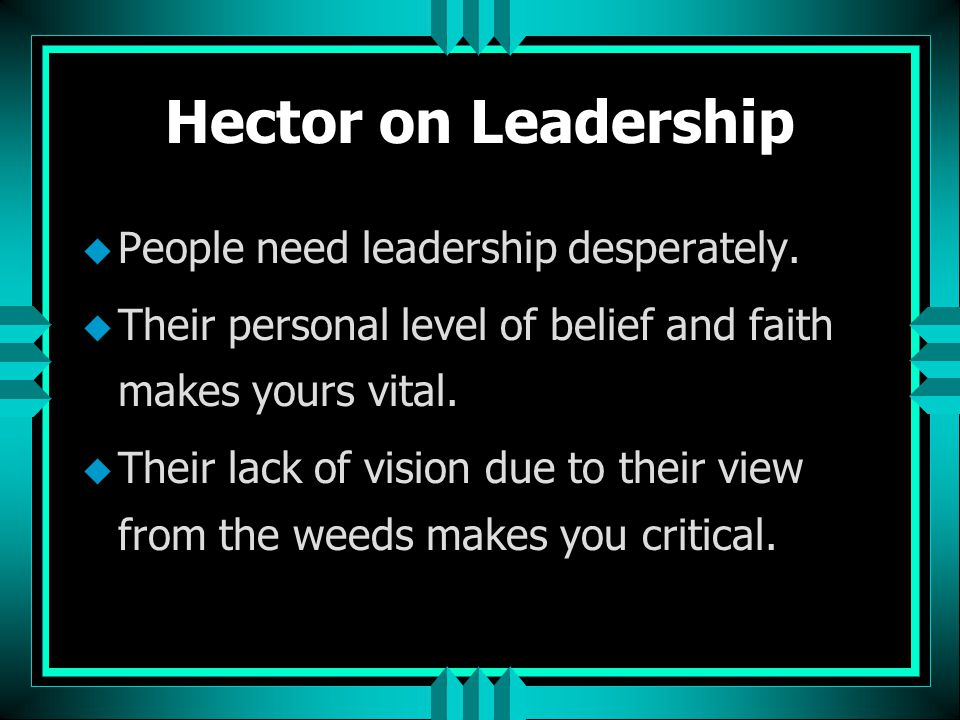 Hector on Leadership People need leadership desperately.