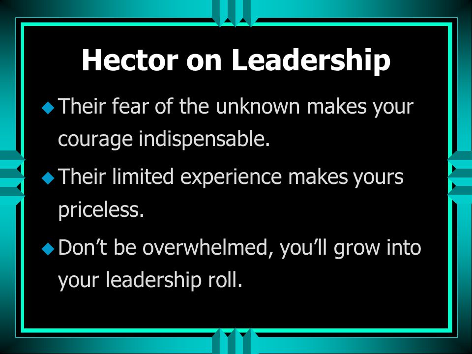Hector on Leadership Their fear of the unknown makes your courage indispensable. Their limited experience makes yours priceless.