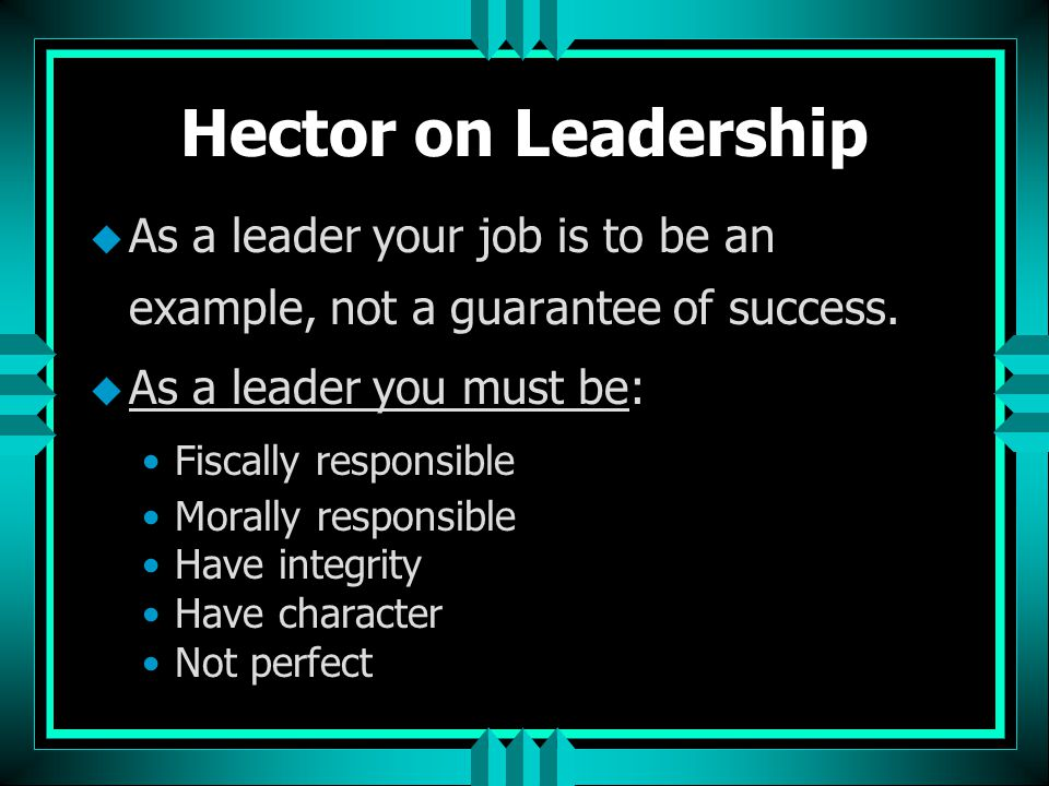Hector on Leadership As a leader your job is to be an example, not a guarantee of success. As a leader you must be: