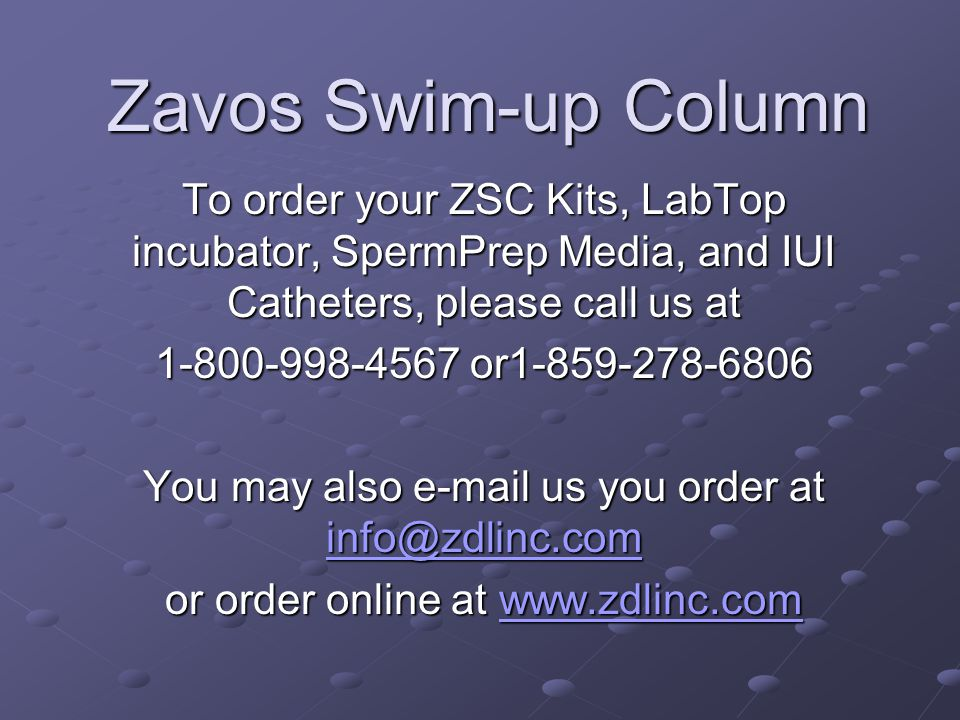 Zavos Swim-up Column To order your ZSC Kits, LabTop incubator, SpermPrep Media, and IUI Catheters, please call us at.