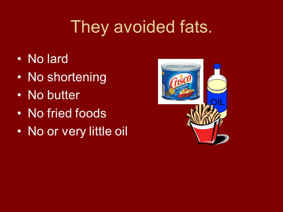 They avoided fats. No lard No shortening No butter No fried foods