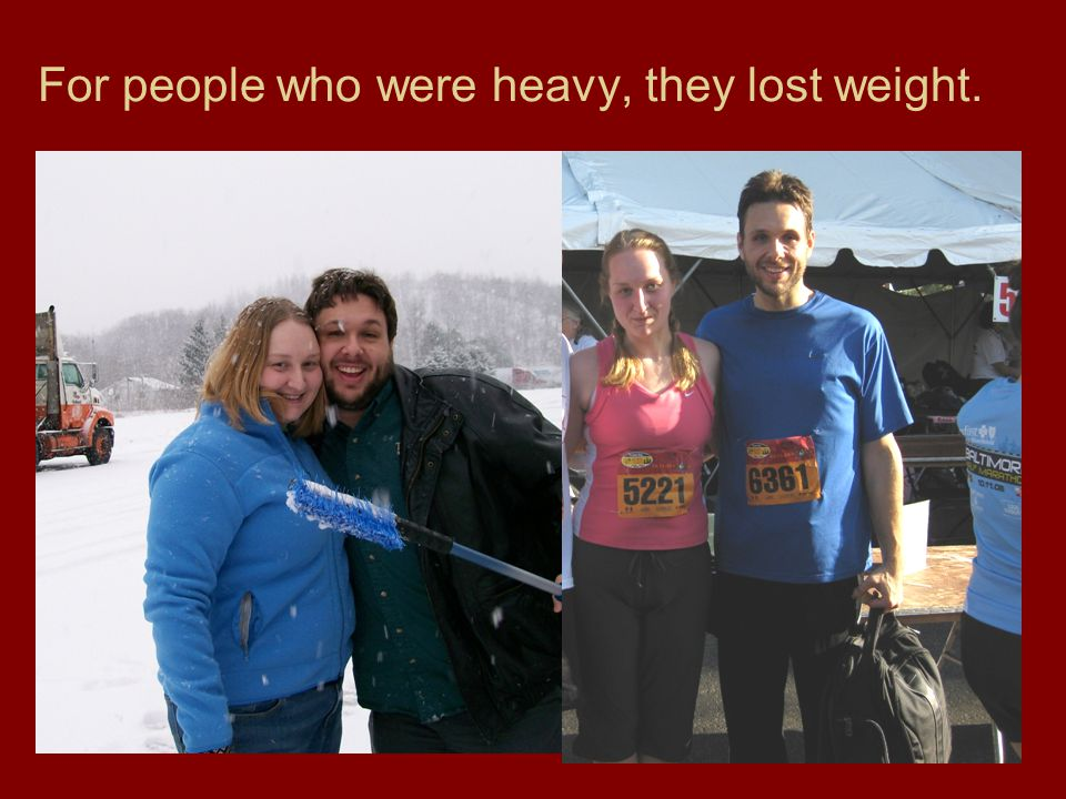 For people who were heavy, they lost weight.