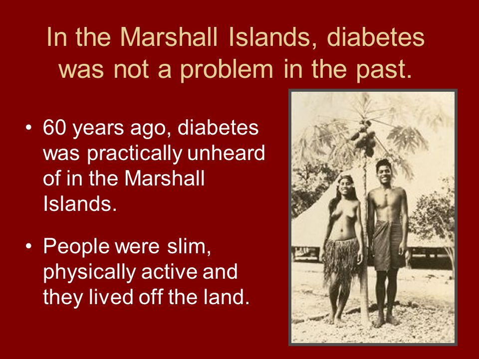 In the Marshall Islands, diabetes was not a problem in the past.