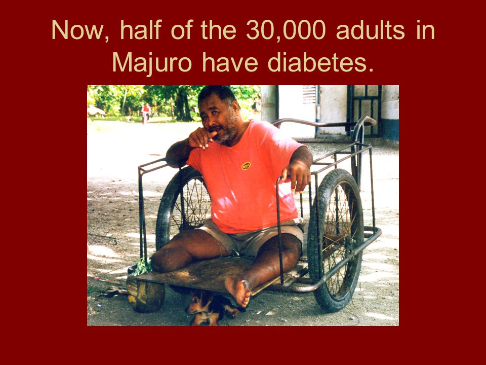 Now, half of the 30,000 adults in Majuro have diabetes.