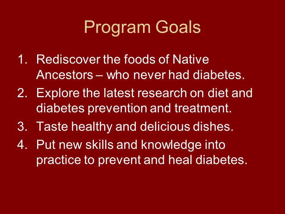 Program Goals Rediscover the foods of Native Ancestors – who never had diabetes.