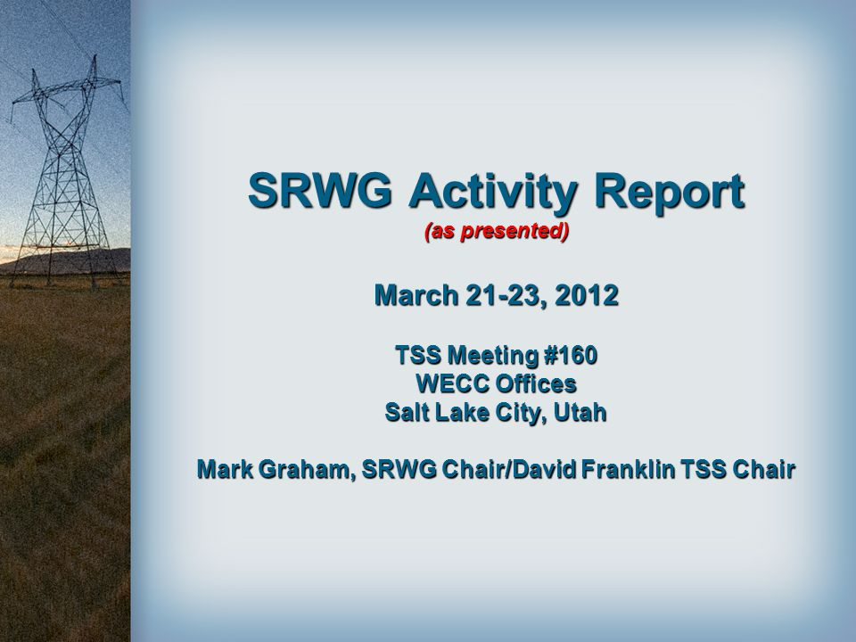 SRWG Activity Report (as presented) March 21-23, 2012 TSS Meeting #160 WECC Offices Salt Lake City, Utah Mark Graham, SRWG Chair/David Franklin TSS Chair