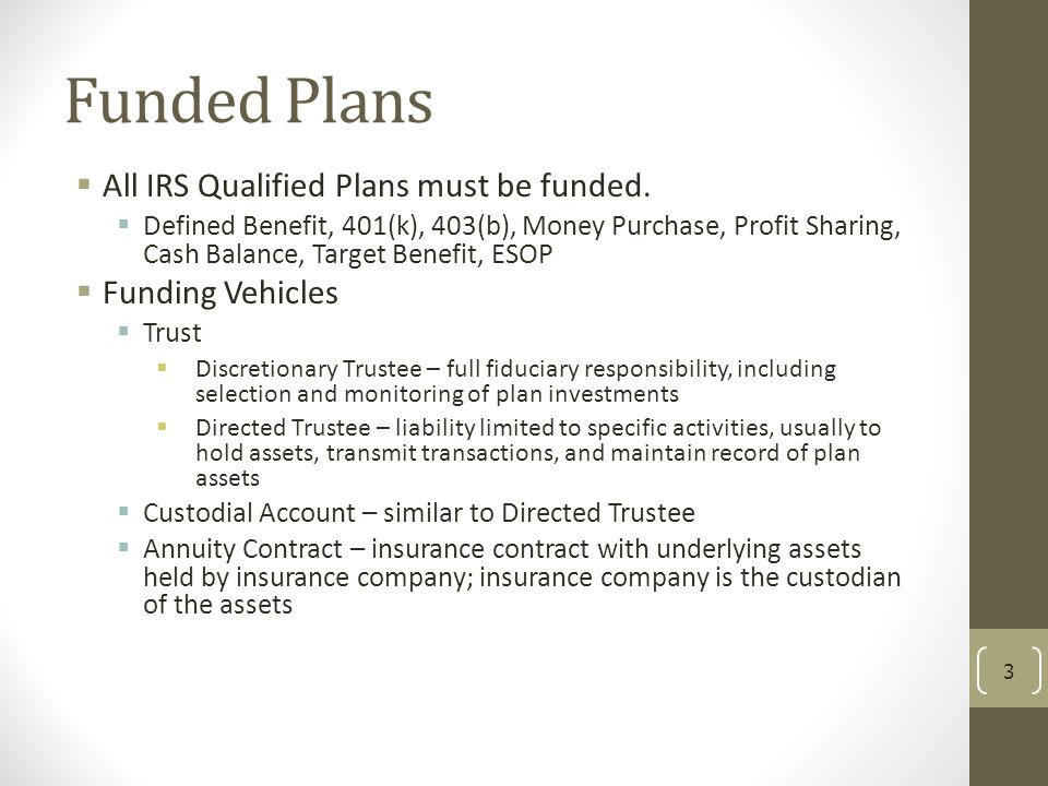 Funded Plans All IRS Qualified Plans must be funded. Funding Vehicles