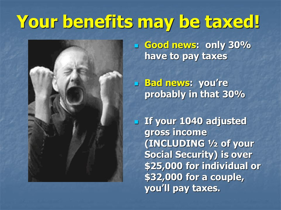 Your benefits may be taxed!